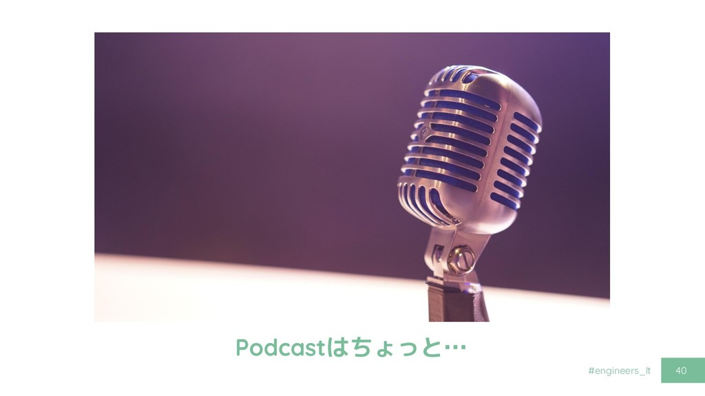 #engineers_lt 40 Podcastはちょっと…