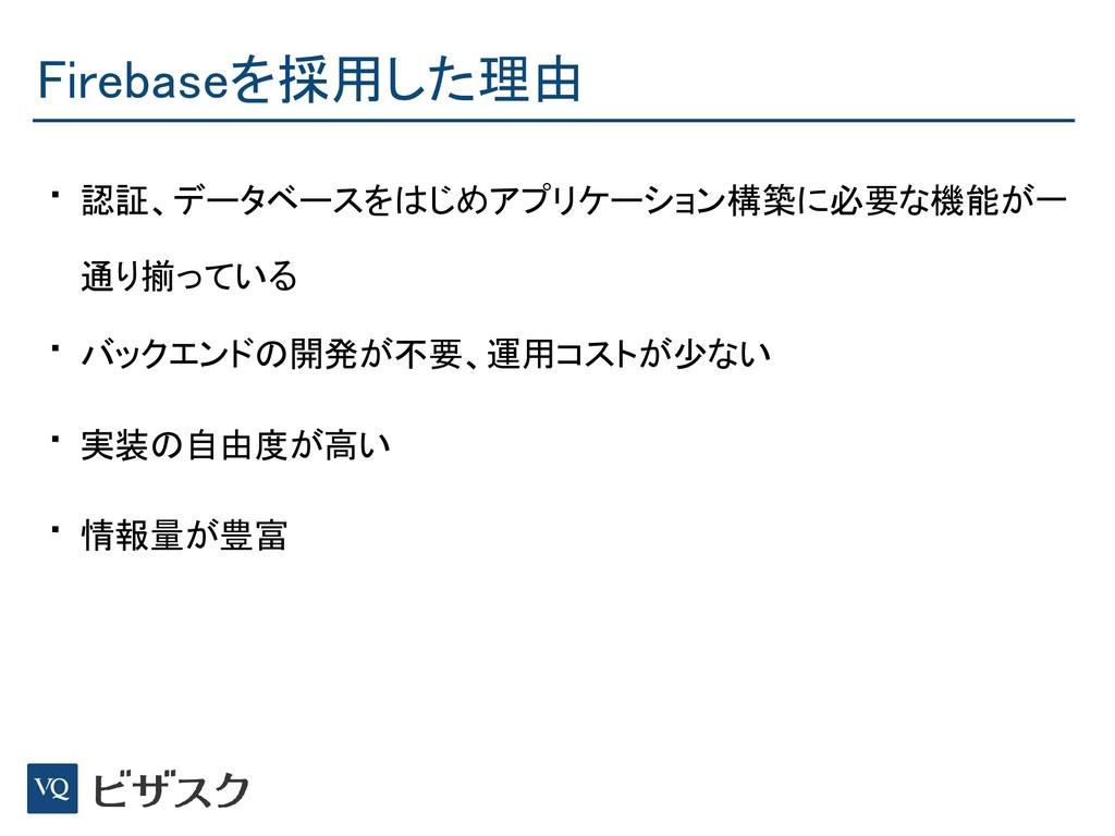 Firebaseを採用した理由 • 認証、データベースをはじめアプリケーション構築に必要な機能...