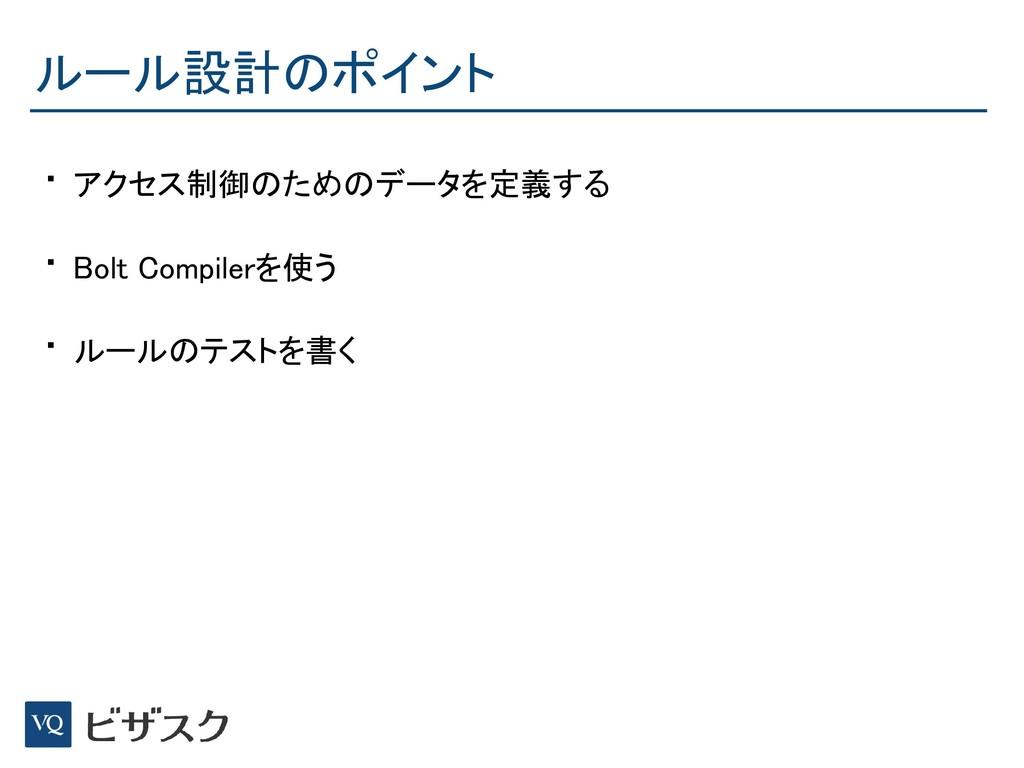 ルール設計のポイント • アクセス制御のためのデータを定義する • Bolt Compiler...