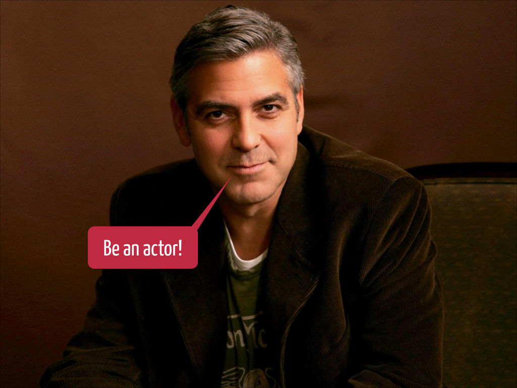 Be an actor!