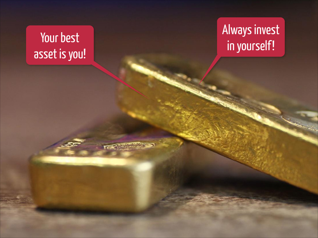 Your best asset is you! Always invest in yourse...