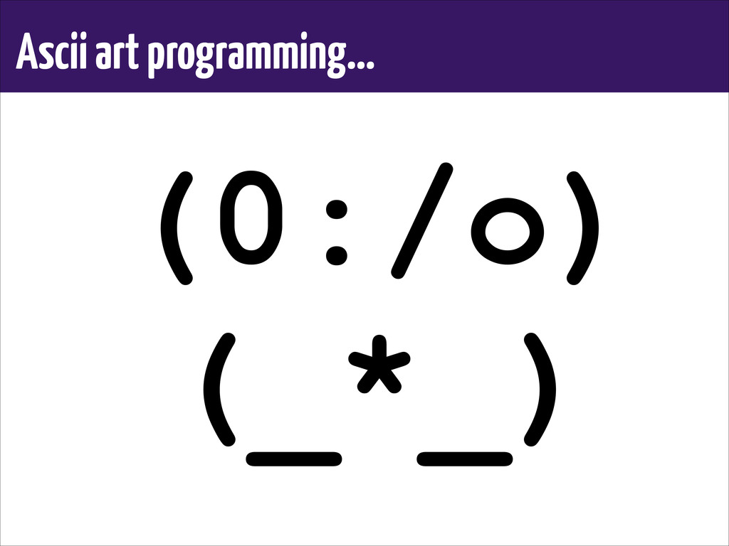 Ascii art programming… (0:/o) (_*_)