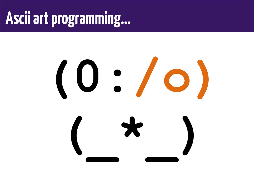 Ascii art programming… (0:/o) (_*_) (0:/o) (_*_)