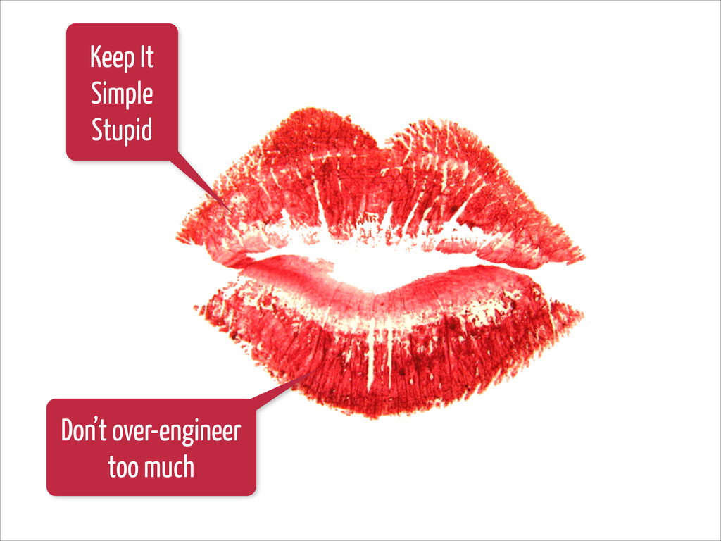 Keep It Simple Stupid Don't over-engineer too m...