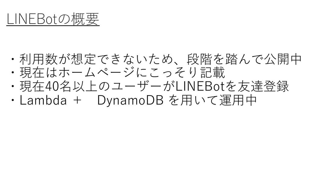 LINEBotの概要 ・利⽤数が想定できないため、段階を踏んで公開中 ・現在はホームページにこ...