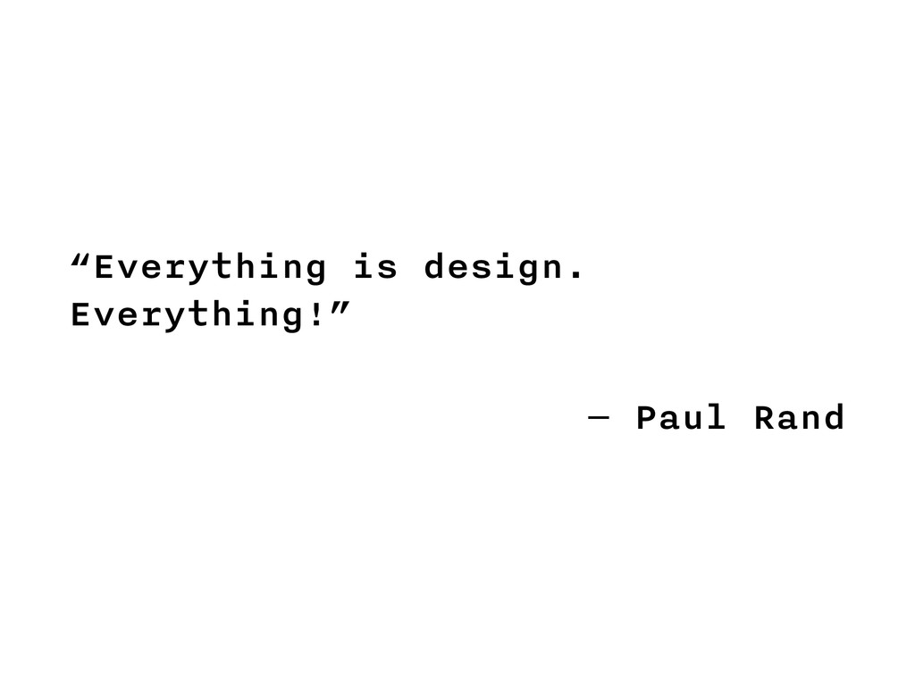 """Everything is design. Everything!"" ― Paul Rand"