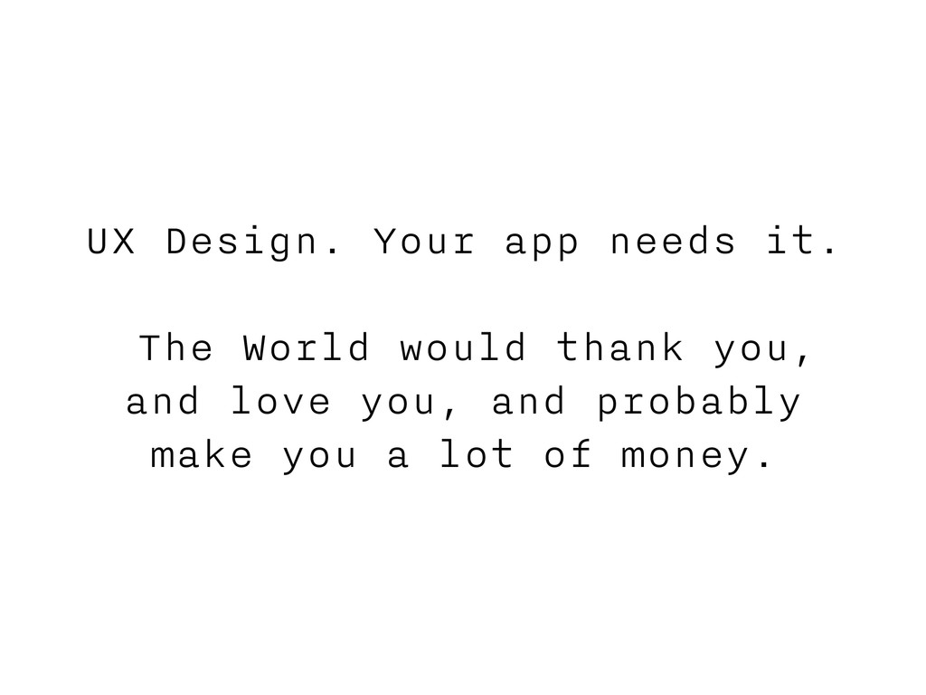 UX Design. Your app needs it. The World would t...