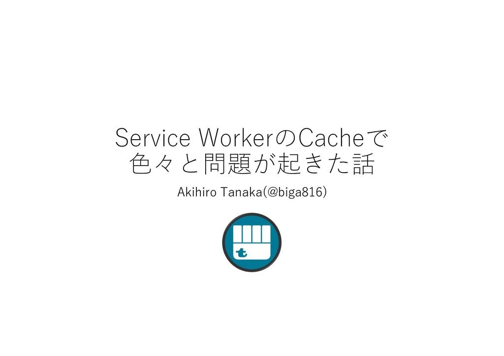 Service WorkerのCacheで ⾊々と問題が起きた話 Akihiro Tanaka...