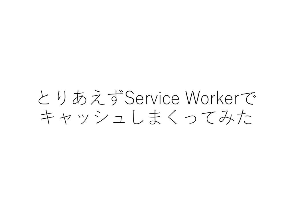 とりあえずService Workerで キャッシュしまくってみた