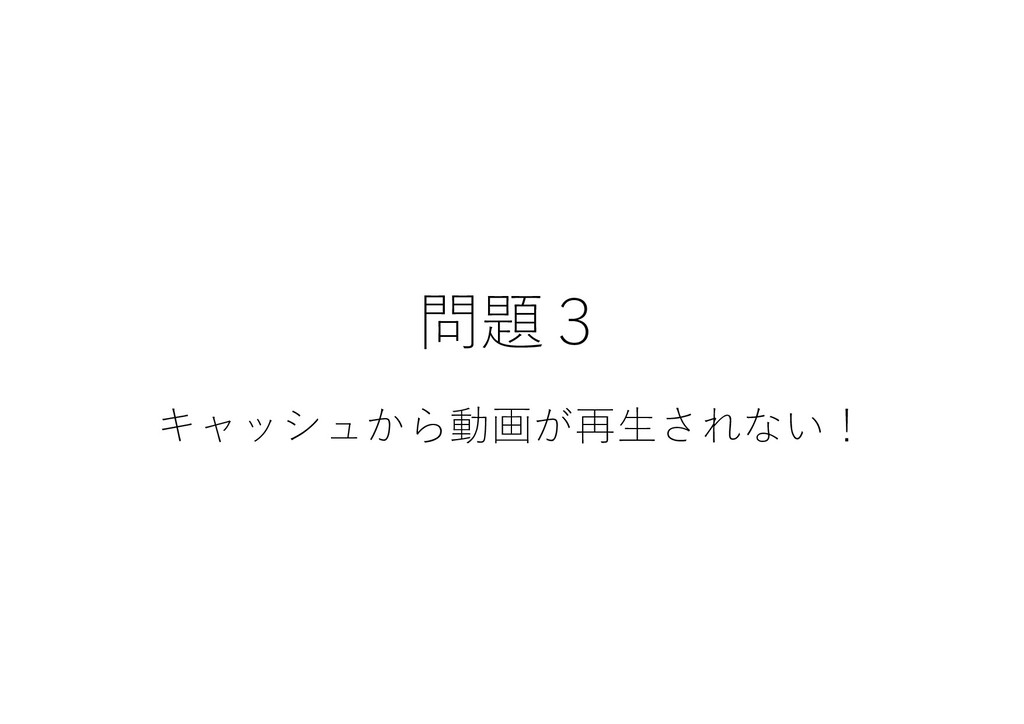 問題3 キャッシュから動画が再⽣されない!