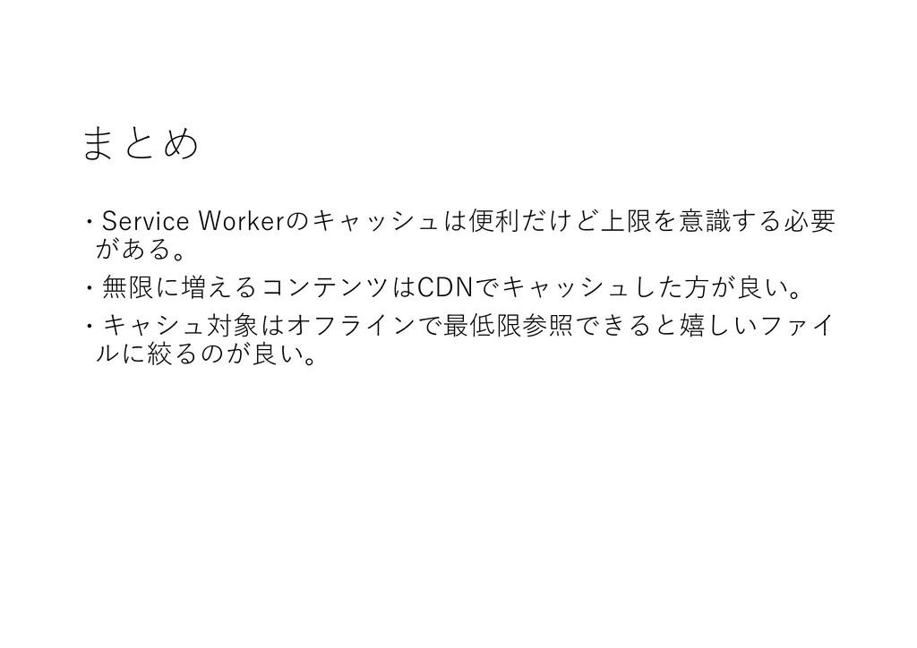 まとめ ɾService Workerのキャッシュは便利だけど上限を意識する必要 がある。 ɾ...