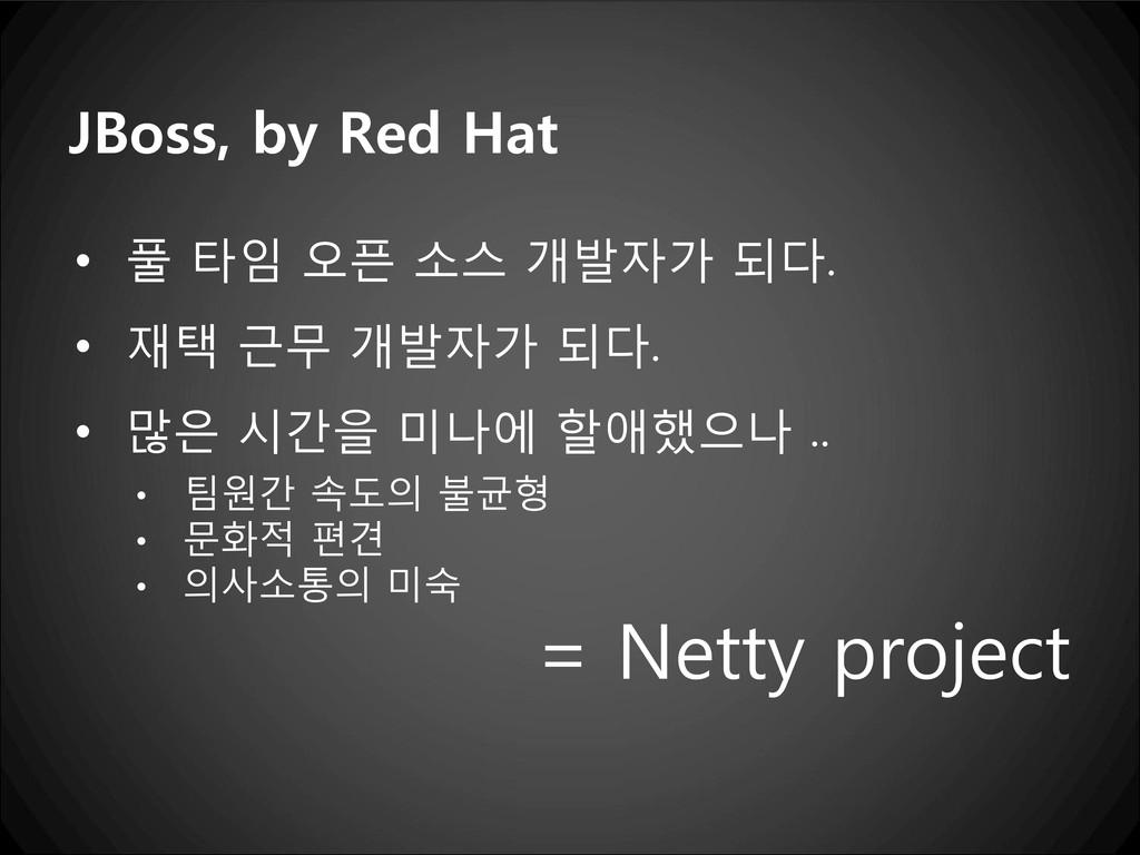 JBoss, by Red Hat • 풀 타임 오픈 소스 개발자가 되다. • 재택 근무...