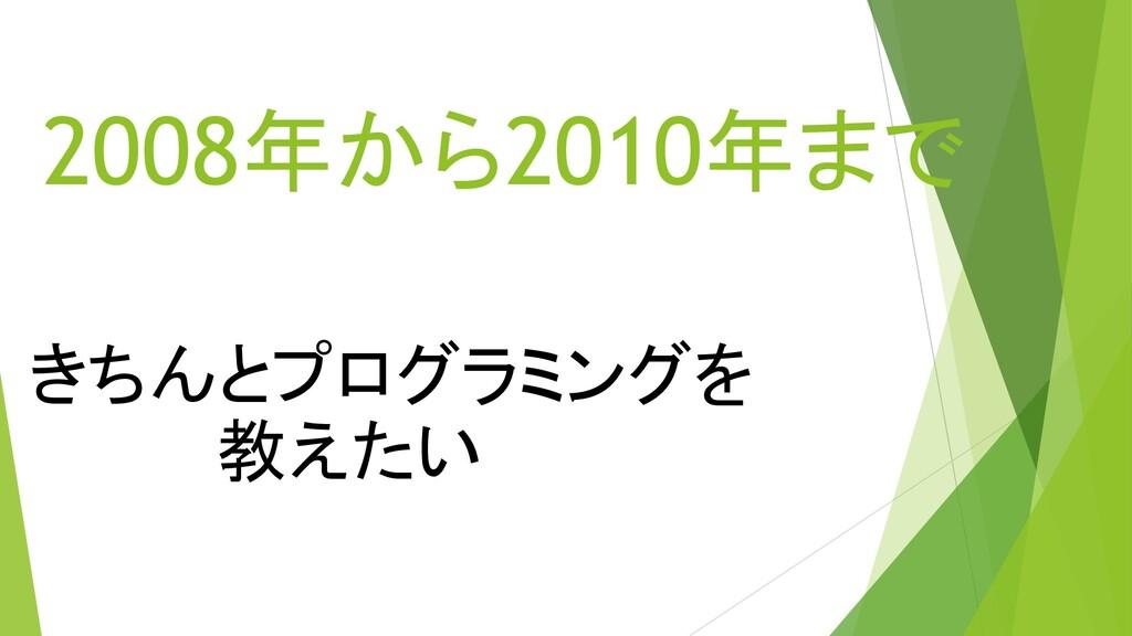 2008年から2010年まで きちんとプログラミングを     教えたい