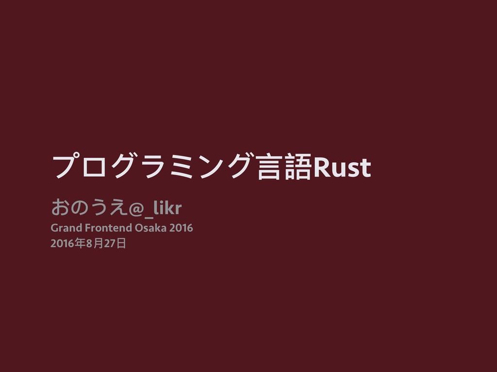 プログラミング⾔言語Rust おのうえ@_likr Grand Frontend Osaka ...