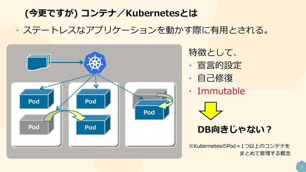 7 (今更ですが) コンテナ/Kubernetesとは Pod Pod Pod Pod Pod...