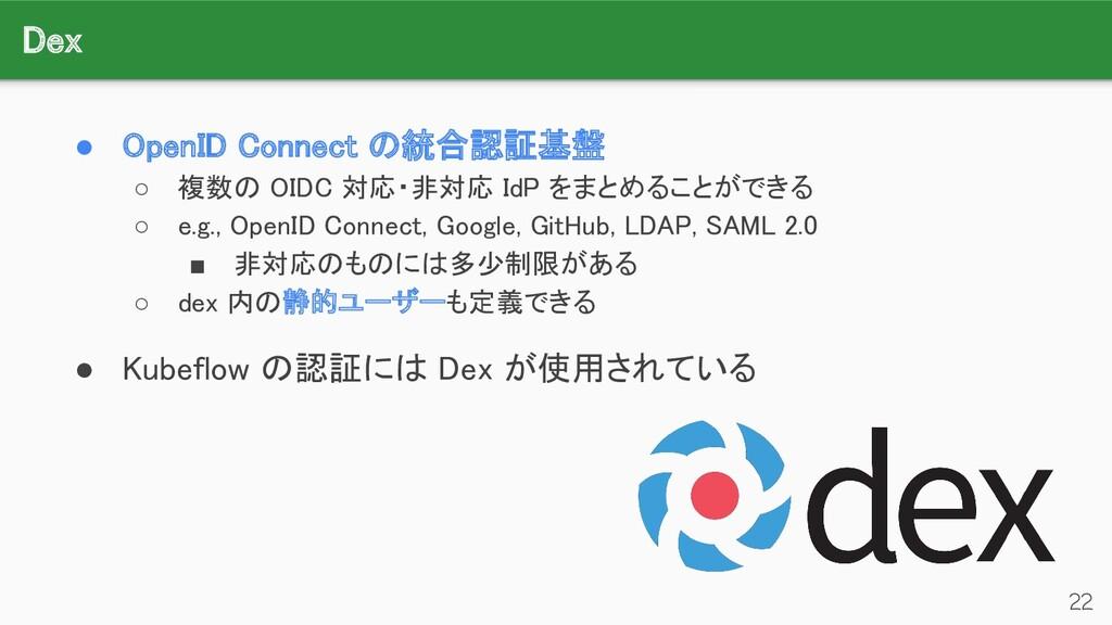 Dex 22 ● OpenID Connect の統合認証基盤 ○ 複数の OIDC 対応...