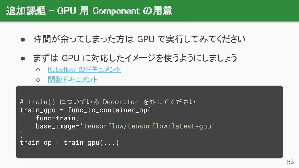 追加課題 - GPU 用 Component の用意 65 ● 時間が余ってしまった方は G...