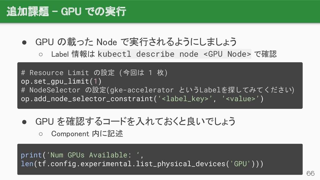 追加課題 - GPU での実行 66 ● GPU の載った Node で実行されるようにしま...