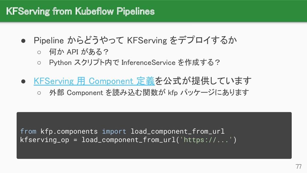 KFServing from Kubeflow Pipelines 77 ● Pipelin...