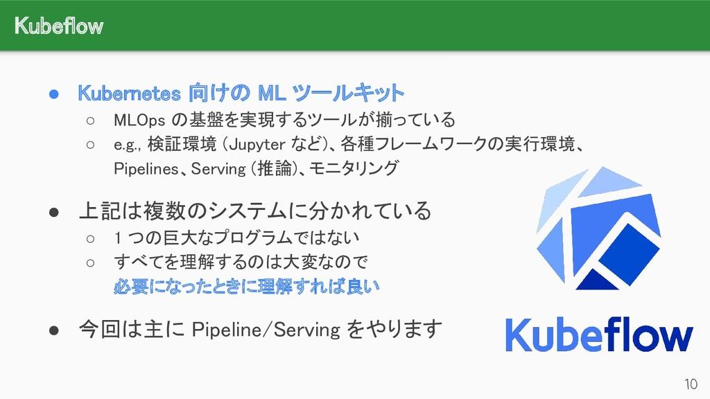 Kubeflow 10 ● Kubernetes 向けの ML ツールキット ○ MLOp...