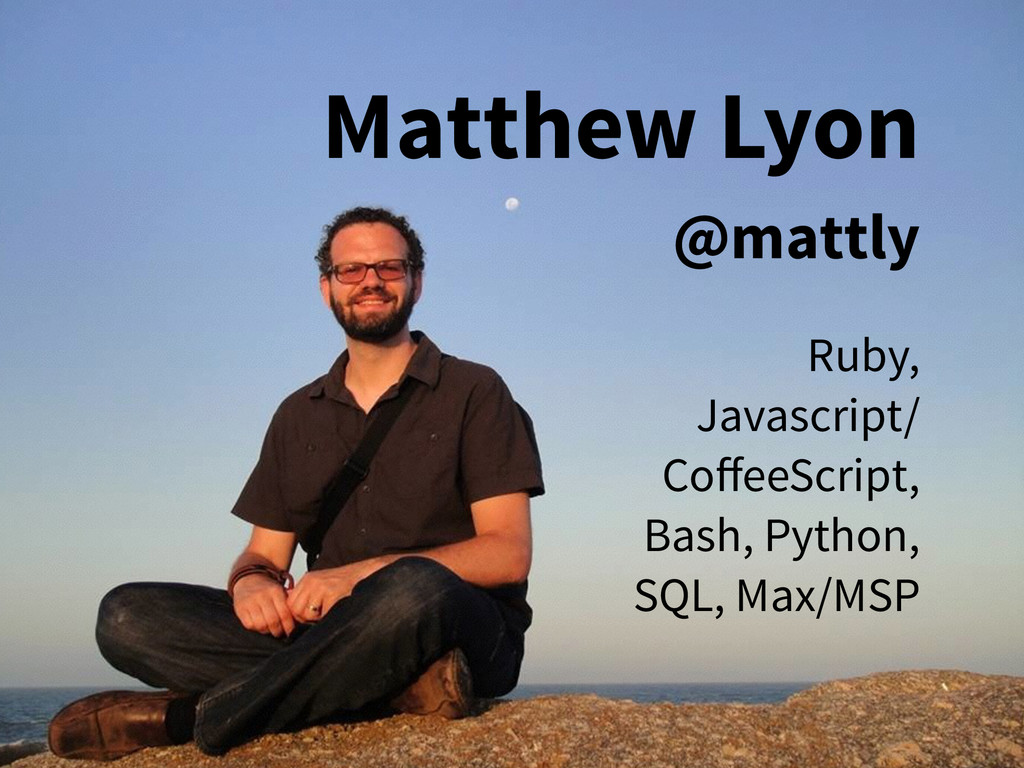 Matthew Lyon @mattly Ruby, Javascript/ CoffeeScr...