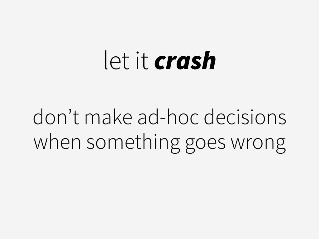 let it crash ! don't make ad-hoc decisions when...