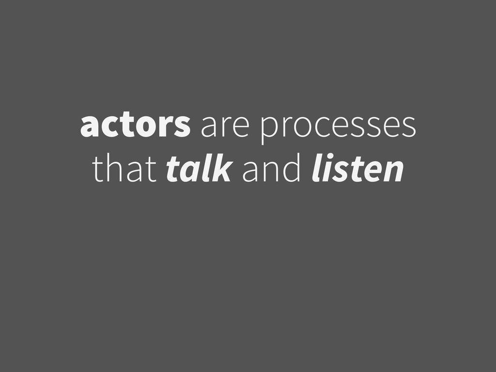 actors are processes that talk and listen