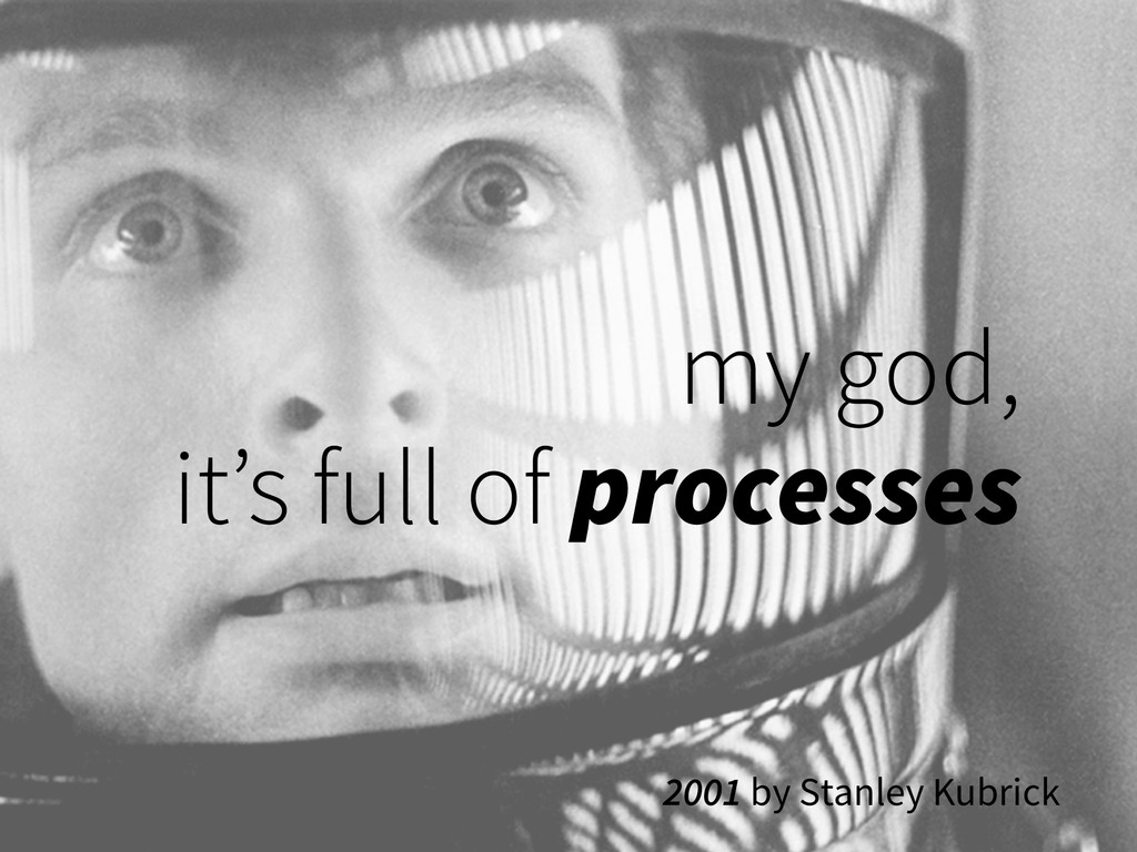 my god,  it's full of processes 2001 by Stanle...