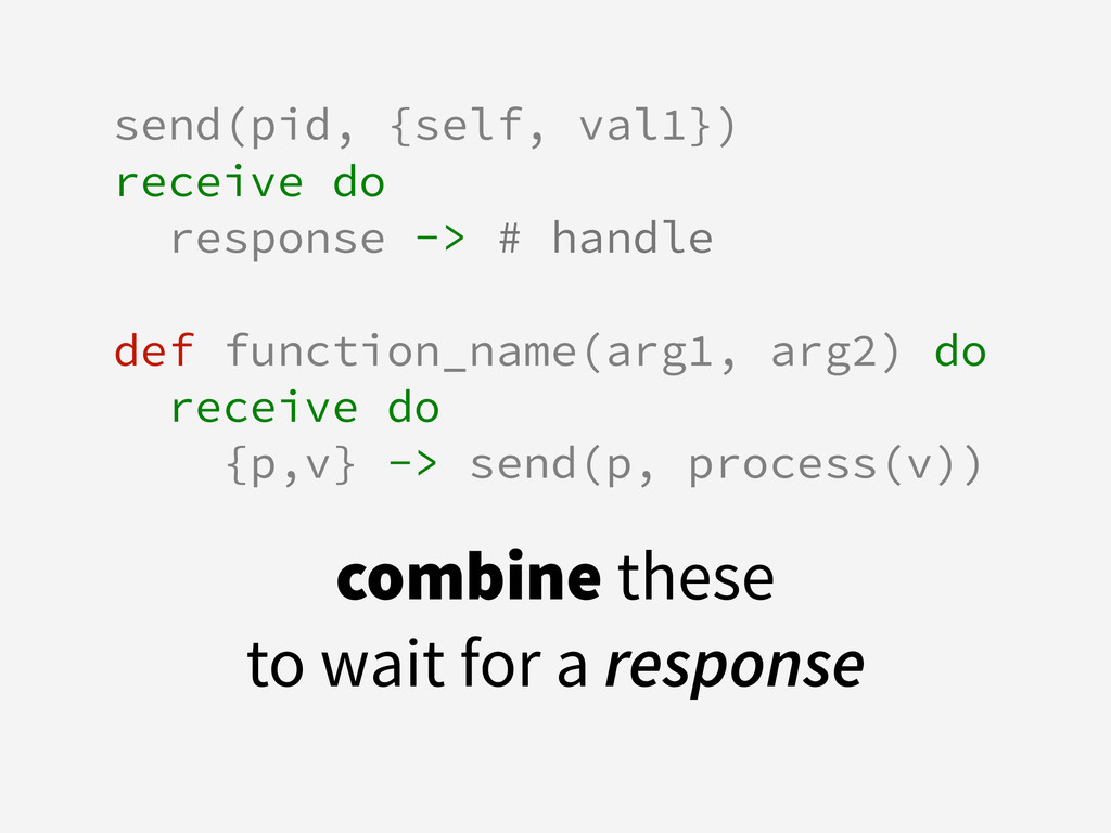 send(pid, {self, val1}) receive do response -> ...