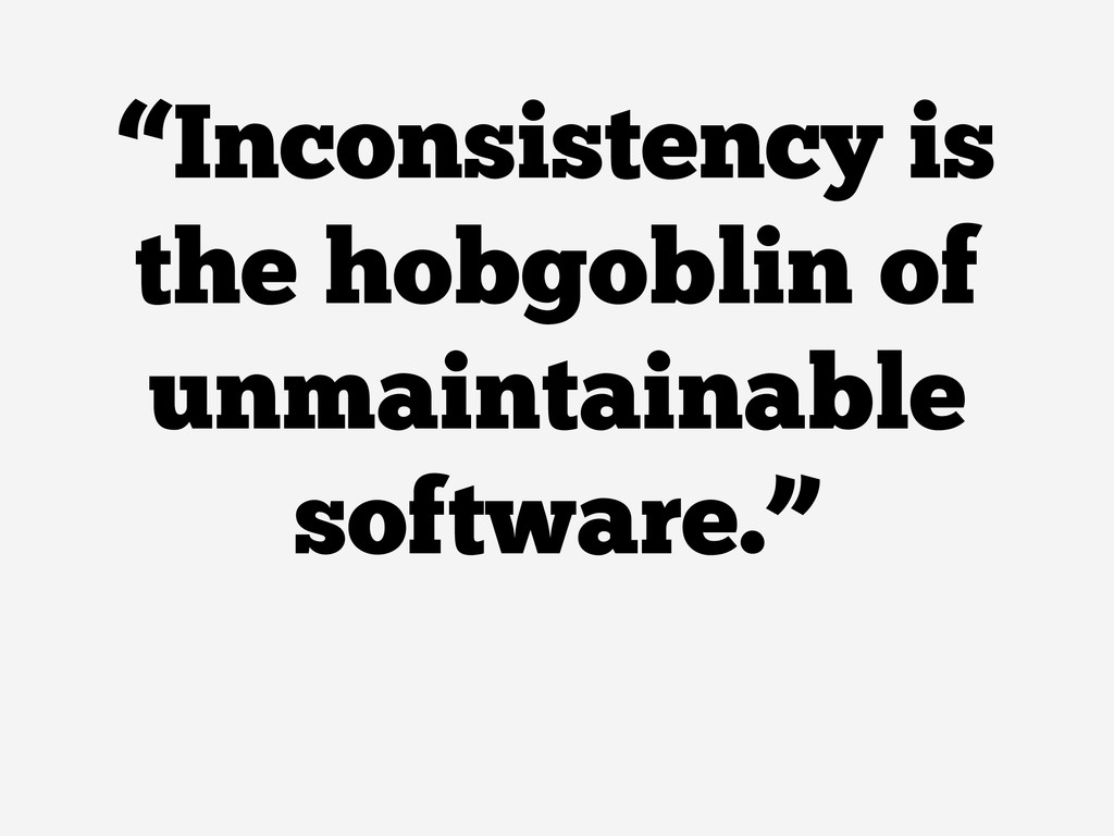 """""""Inconsistency is the hobgoblin of unmaintainab..."""