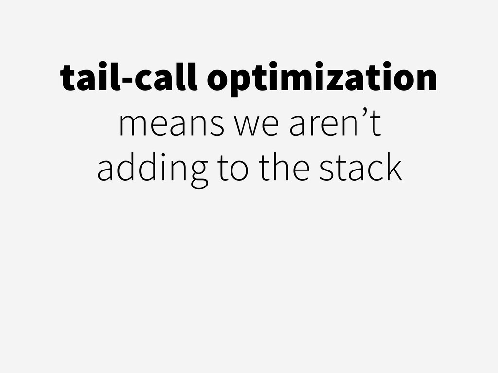 tail-call optimization means we aren't  adding...