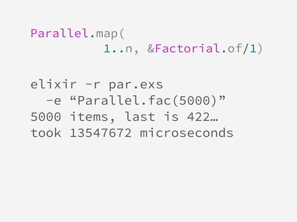 Parallel.map( 1..n, &Factorial.of/1) ! ! elixir...