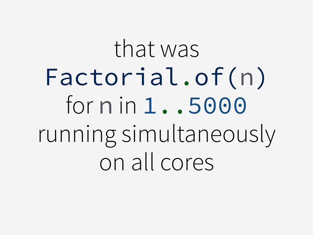 that was Factorial.of(n) for n in 1..5000 runni...