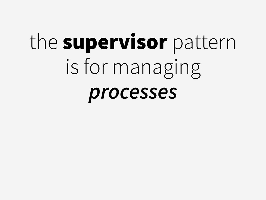 the supervisor pattern is for managing processes