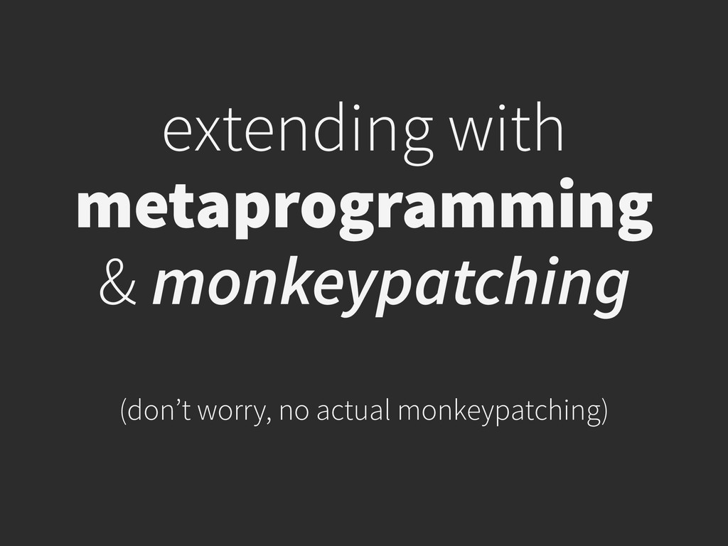 extending with metaprogramming & monkeypatching...