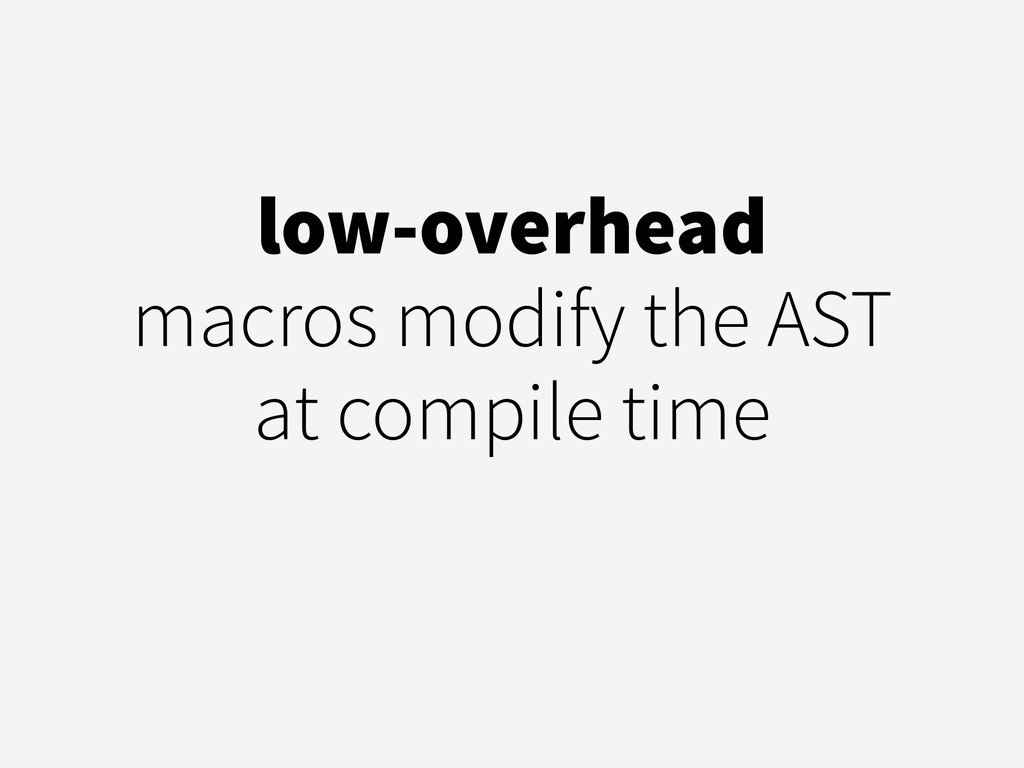 low-overhead macros modify the AST at compile t...