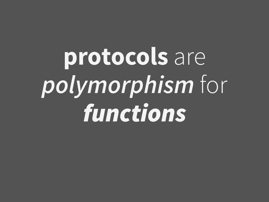 protocols are polymorphism for functions