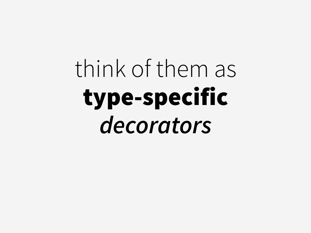 think of them as  type-specific decorators