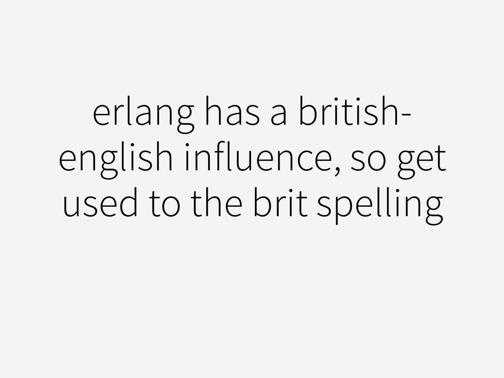 erlang has a british- english influence, so get...