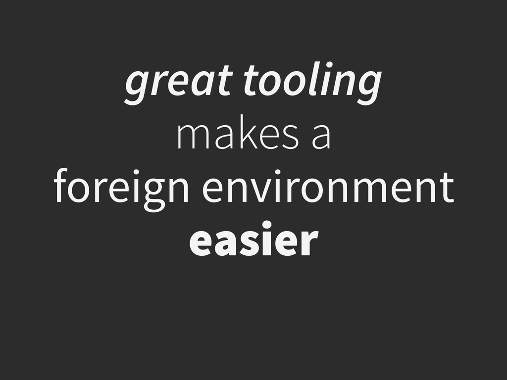 great tooling  makes a  foreign environment e...
