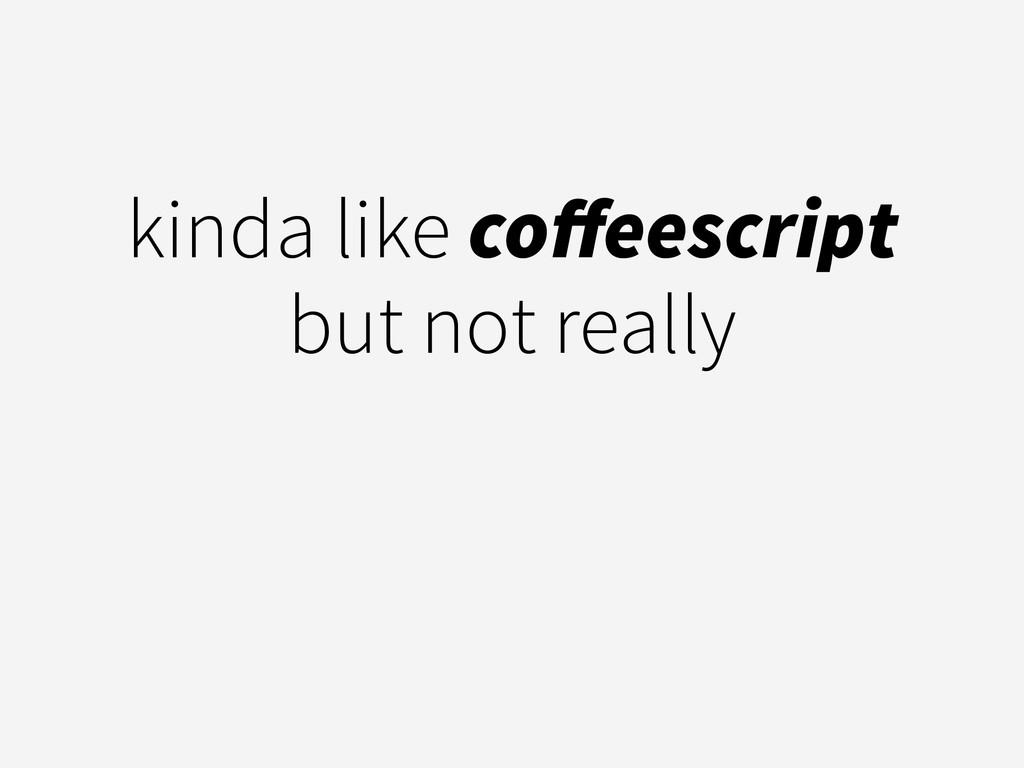 kinda like coffeescript but not really