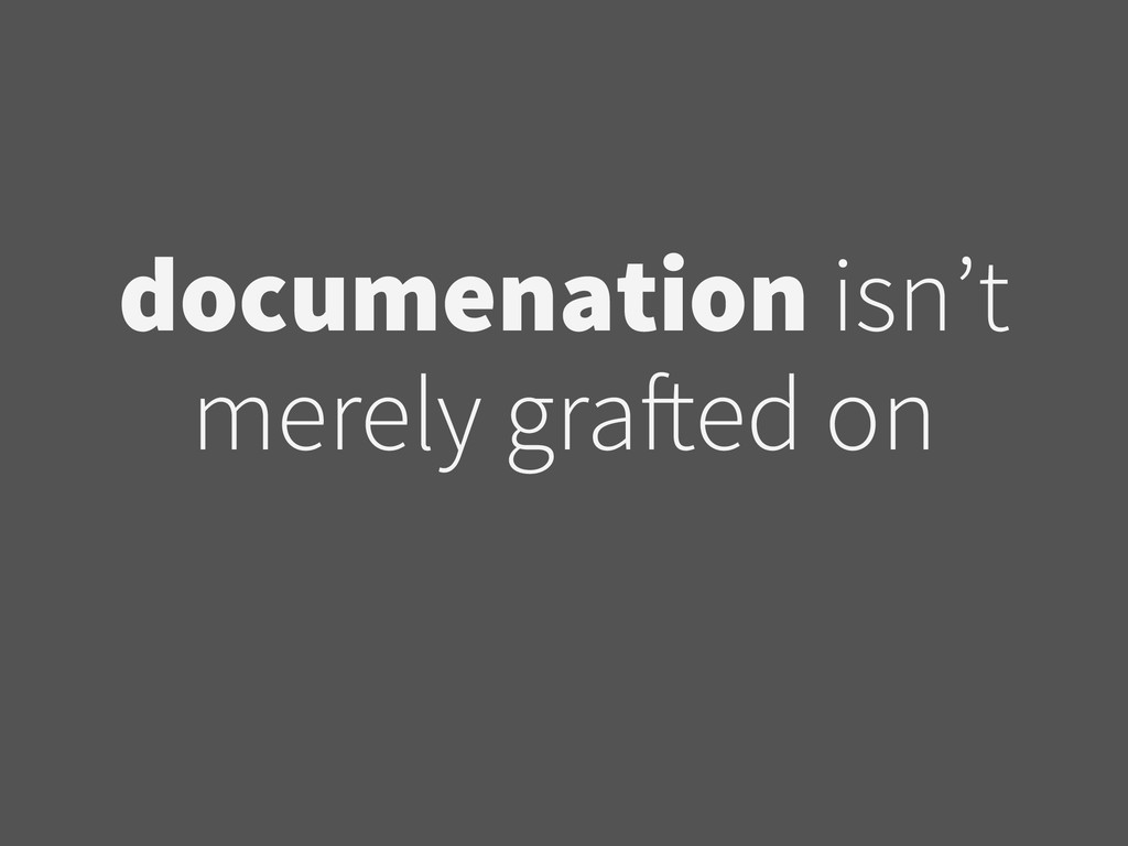 documenation isn't merely grafted on