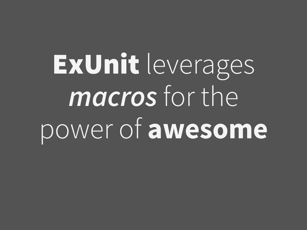 ExUnit leverages macros for the power of awesome
