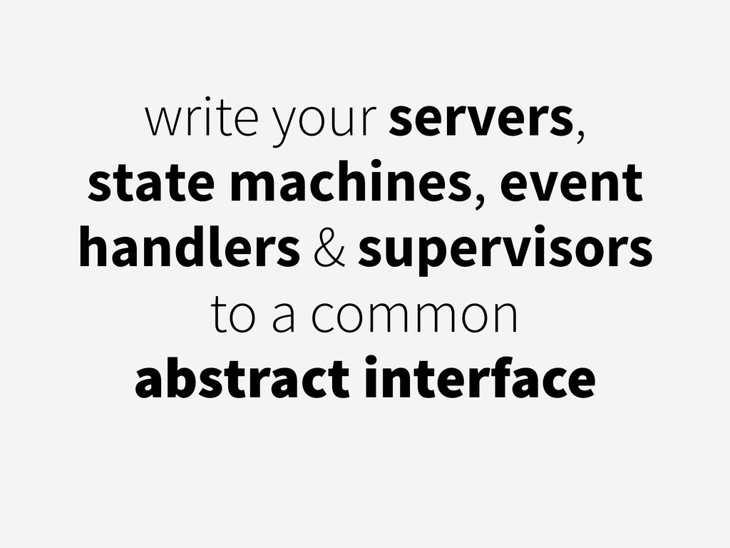 write your servers, state machines, event handl...