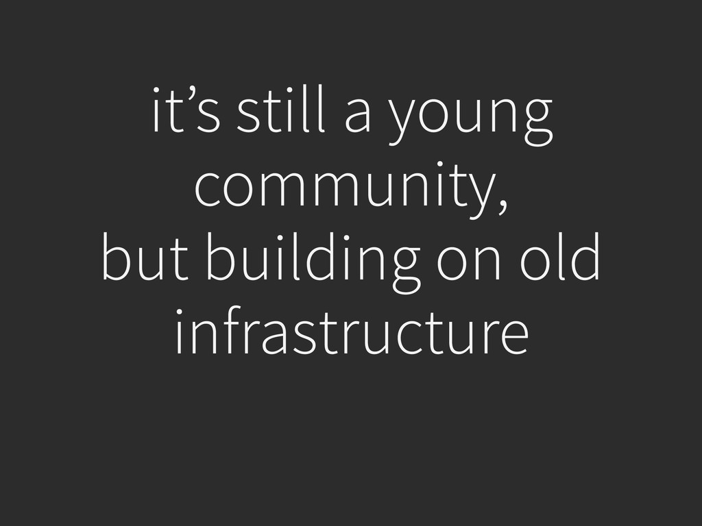 it's still a young community,  but building on...