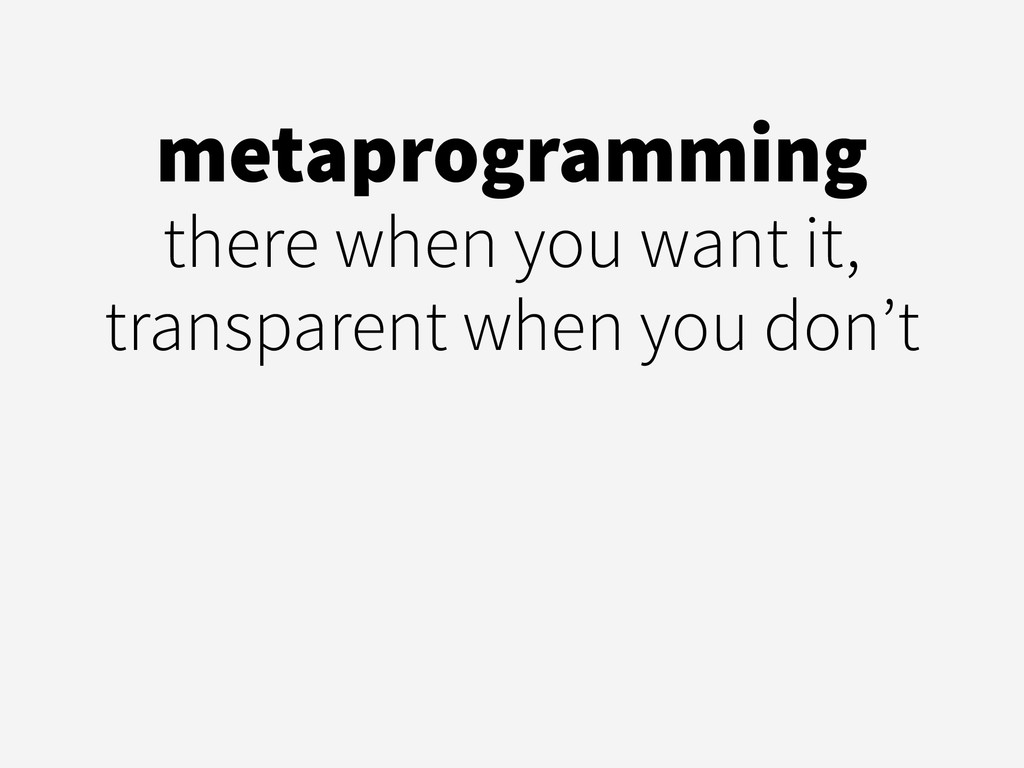 metaprogramming there when you want it, transpa...