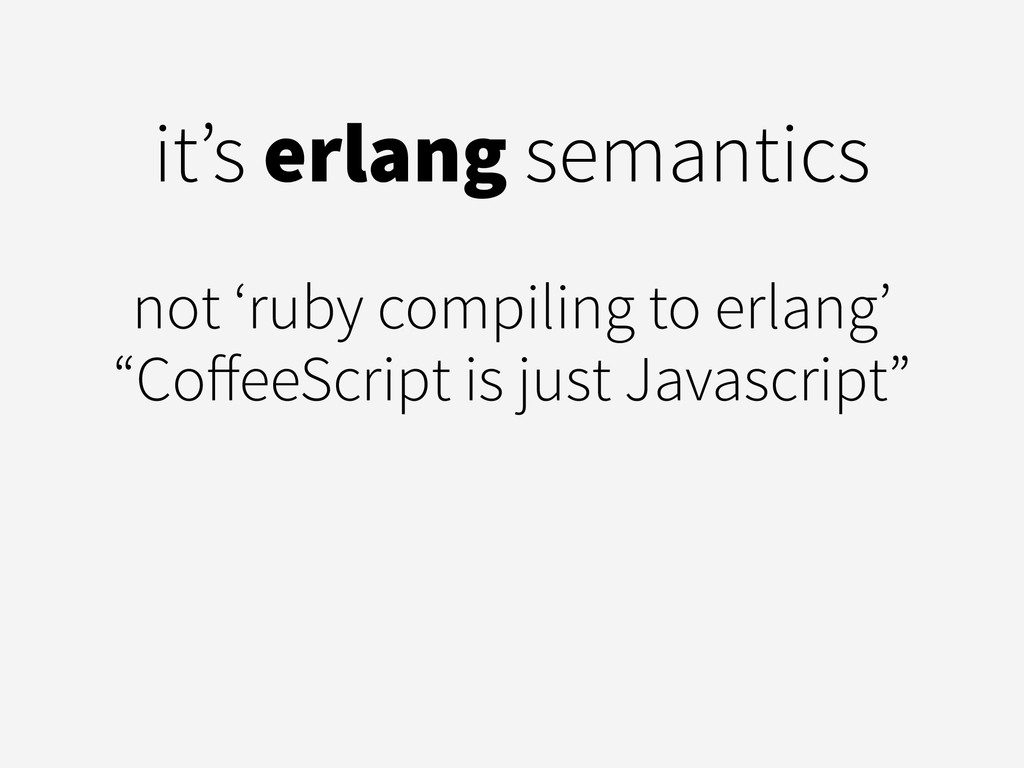 it's erlang semantics ! not 'ruby compiling to ...