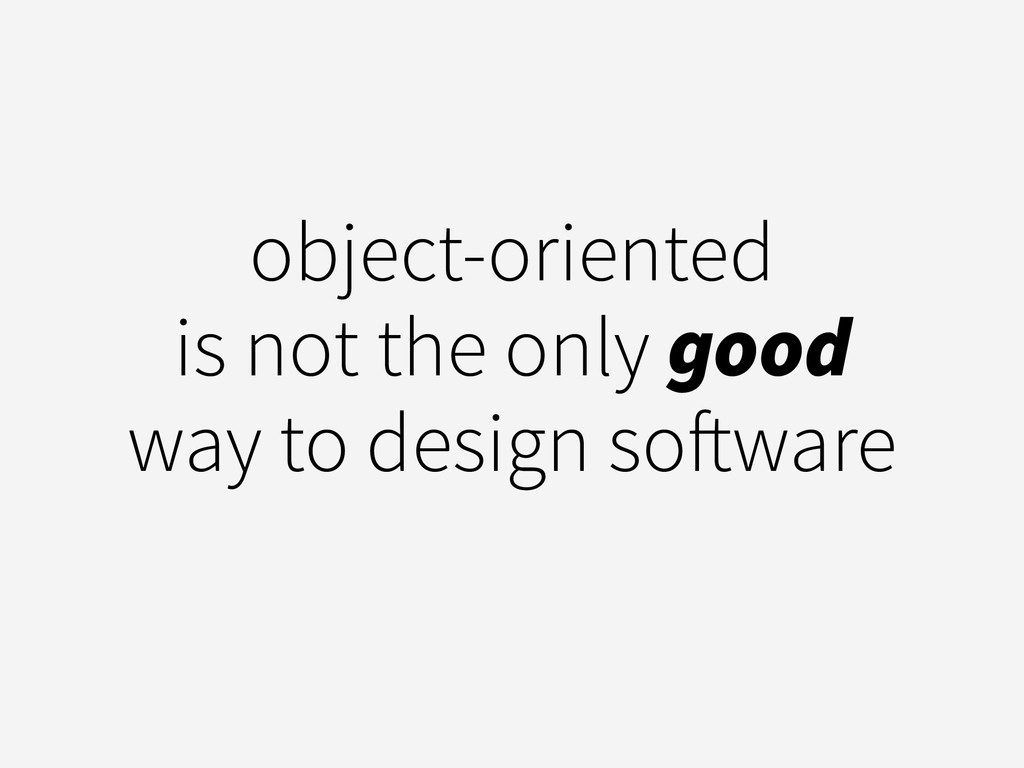 object-oriented is not the only good way to des...