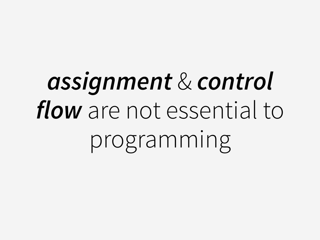 assignment & control flow are not essential to ...