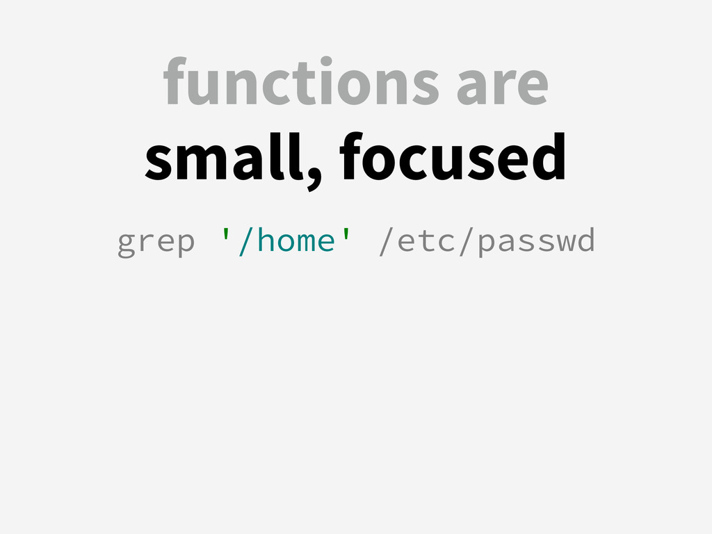functions are small, focused grep '/home' /etc/...